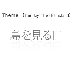 島を見る日 - The day of watch island -